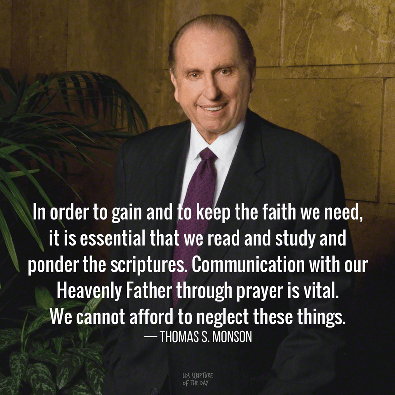 In order to gain and to keep the faith we need, it is essential that we read and study and ponder the scriptures. Communication with our Heavenly Father through prayer is vital. We cannot afford to neglect these things. —Thomas S. Monson