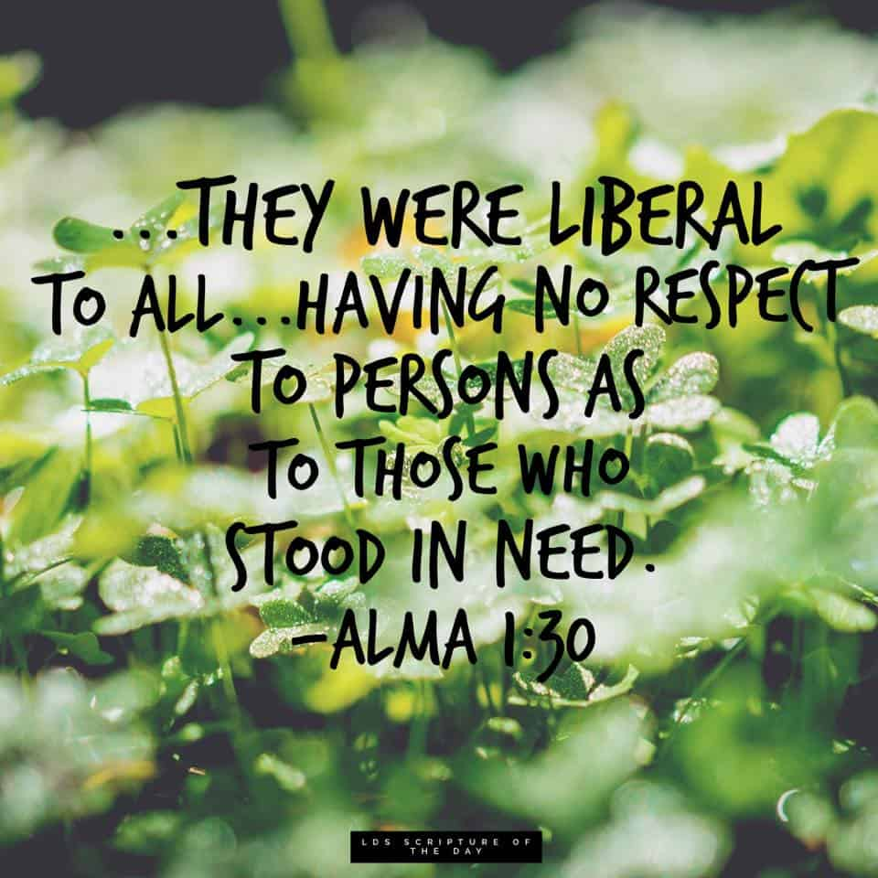 ...they were liberal to all...having no respect to persons as to those who stood in need. Alma 1:30