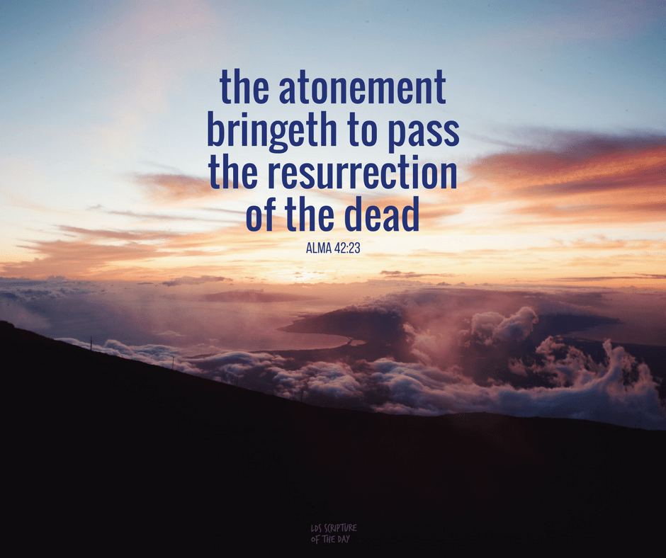 the atonement bringeth to pass the resurrection of the dead - Alma 42:23