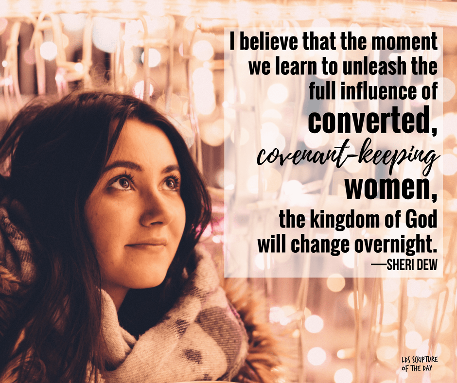 I believe that the moment we learn to unleash the full influence of converted, covenant-keeping women, the kingdom of God will change overnight. —Sheri Dew