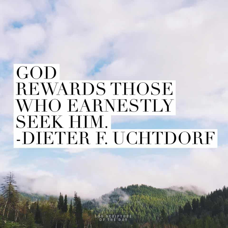 God rewards those who earnestly seek Him. —Dieter F. Uchtdorf