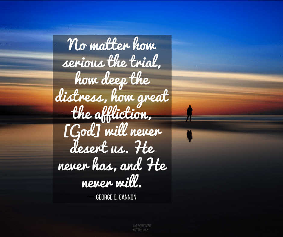 No matter how serious the trial, how deep the distress, how great the affliction, [God] will never desert us. — George Q. Cannon