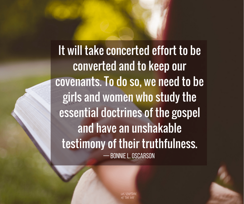 It will take concerted effort to be converted and to keep our covenants. To do so, we need to be girls and women who study the essential doctrines of the gospel and have an unshakable testimony of their truthfulness. — Bonnie L. Oscarson