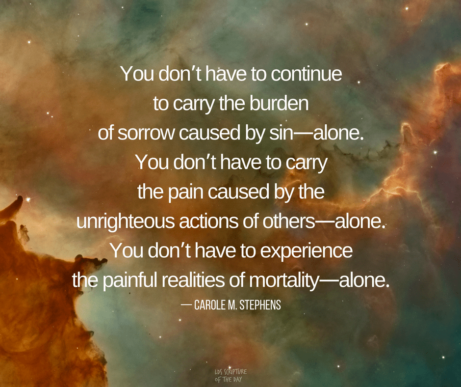 You don't have to continue to carry the burden of sorrow caused by sin—alone. You don't have to carry the pain caused by the unrighteous actions of others—alone. You don't have to experience the painful realities of mortality—alone. — Carole M. Stephens