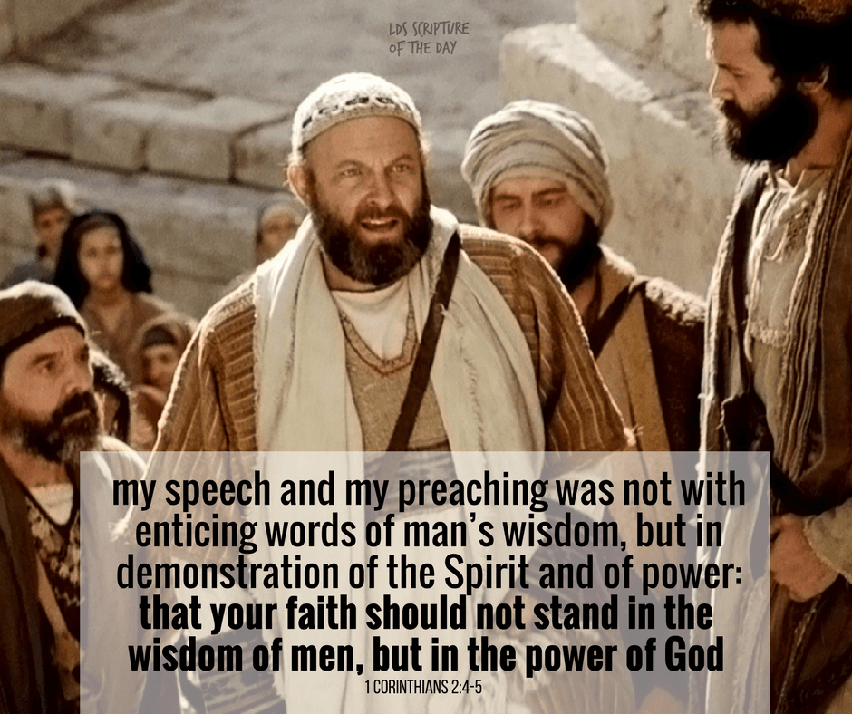 And my speech and my preaching was not with enticing words of man's wisdom, but in demonstration of the Spirit and of power: That your faith should not stand in the wisdom of men, but in the power of God. 1 Corinthians 2:4-5