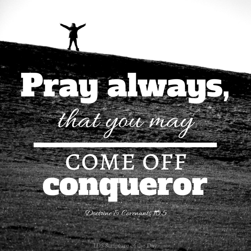 Pray always, that you may come off conqueror... Doctrine & Covenants 10:5