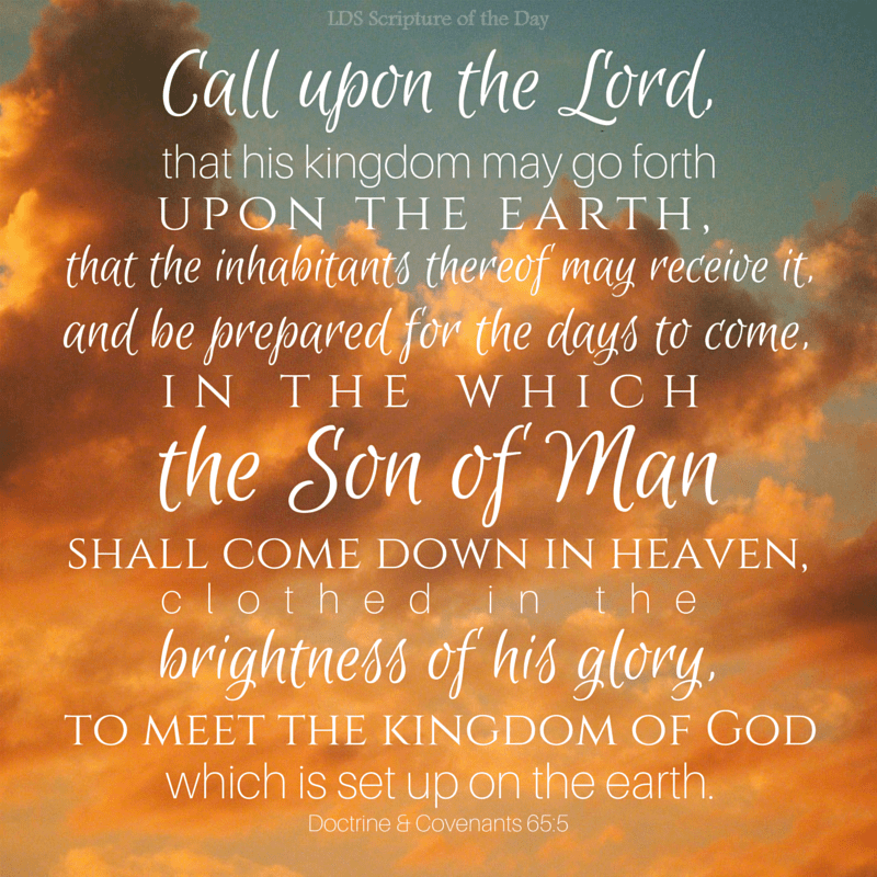 Call upon the Lord, that his kingdom may go forth upon the earth, that the inhabitants thereof may receive it, and be prepared for the days to come, in the which the Son of Man shall come down in heaven, clothed in the brightness of his glory, to meet the kingdom of God which is set up on the earth. Doctrine & Covenants 65:5