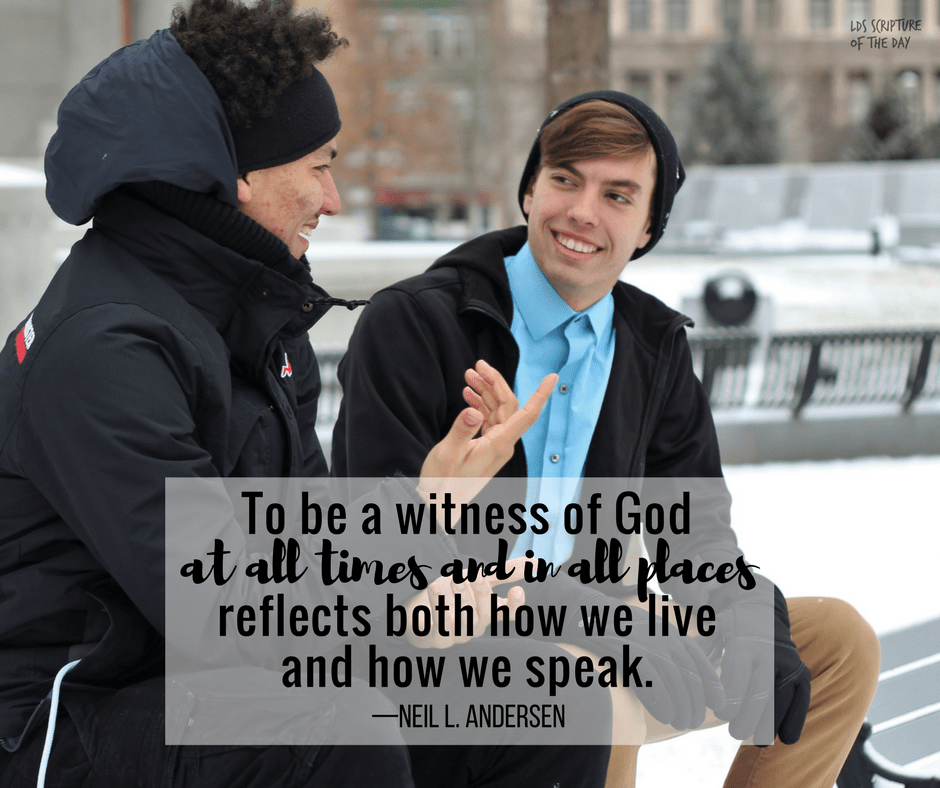 To be a witness of God at all times and in all places reflects both how we live and how we speak. —Neil L. Andersen