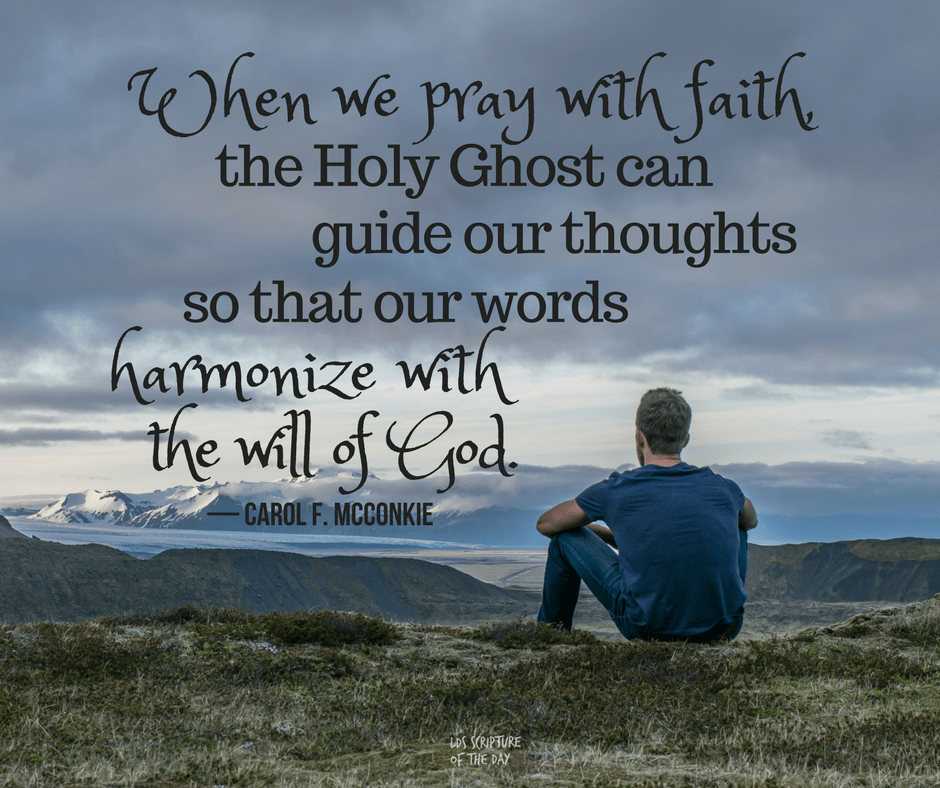 When we pray with faith, the Holy Ghost can guide our thoughts so that our words harmonize with the will of God - Carol F. McConkie
