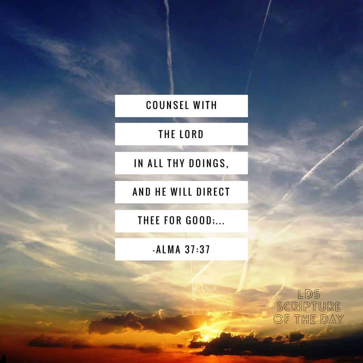 Counsel with the Lord in all thy doings, and he will direct thee for good; Alma 37:37