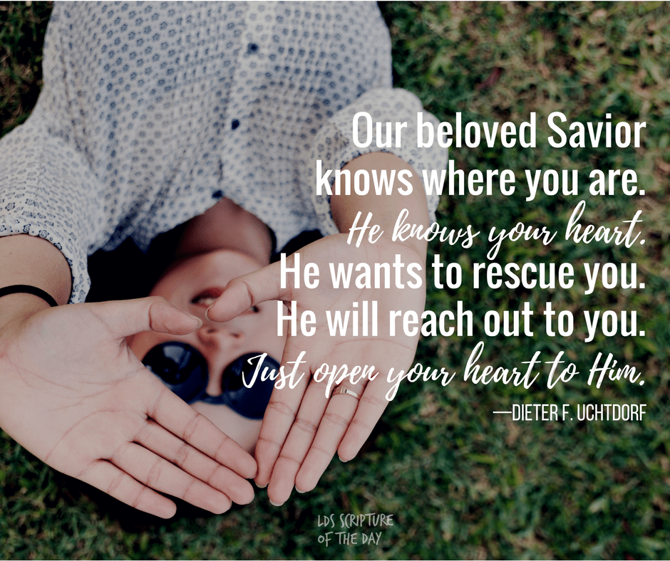 Our beloved Savior knows where you are. He knows your heart. He wants to rescue you. He will reach out to you. Just open your heart to Him.—Dieter F. Uchtdorf-