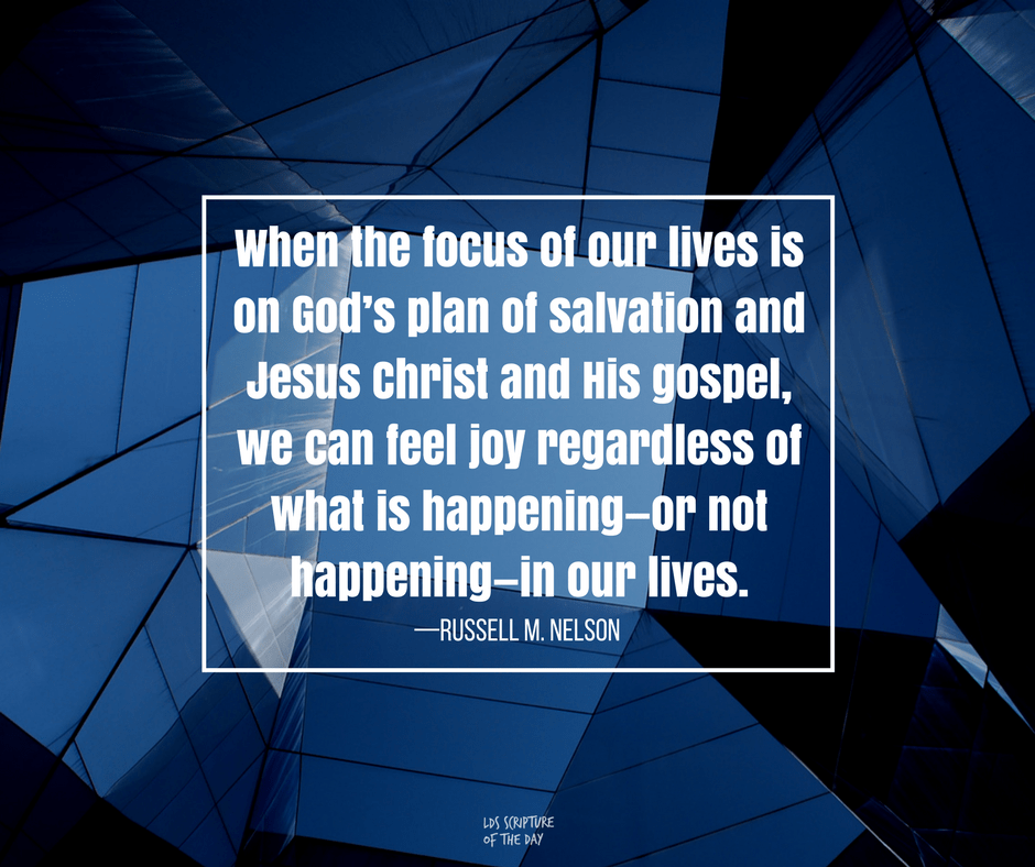When the focus of our lives is on God's plan of salvation and Jesus Christ and His gospel, we can feel joy regardless of what is happening—or not happening—in our lives. —Russell M. Nelson