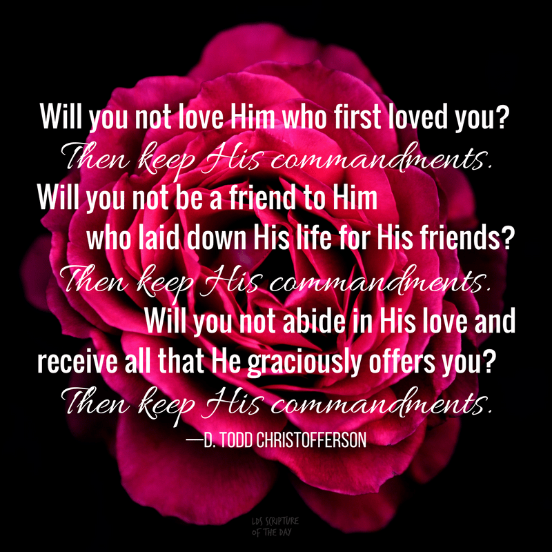 Will you not love Him who first loved you? Then keep His commandments. Will you not be a friend to Him who laid down His life for His friends? Then keep His commandments. Will you not abide in His love and receive all that He graciously offers you? Then keep His commandments. —D. Todd Christofferson