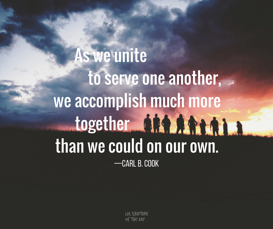 As we unite to serve one another, we accomplish much more together than we could on our own—Carl B. Cook