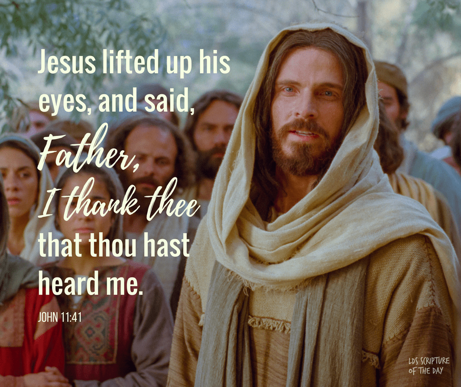 ...And Jesus lifted up his eyes, and said, Father, I thank thee that thou hast heard me. John 11:41