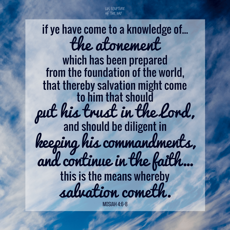 if ye have come to a knowledge of...the atonement which has been prepared from the foundation of the world, that thereby salvation might come to him that should put his trust in the Lord, and should be diligent in keeping his commandments, and continue in the faith...this is the means whereby salvation cometh. Mosiah 4:6-8
