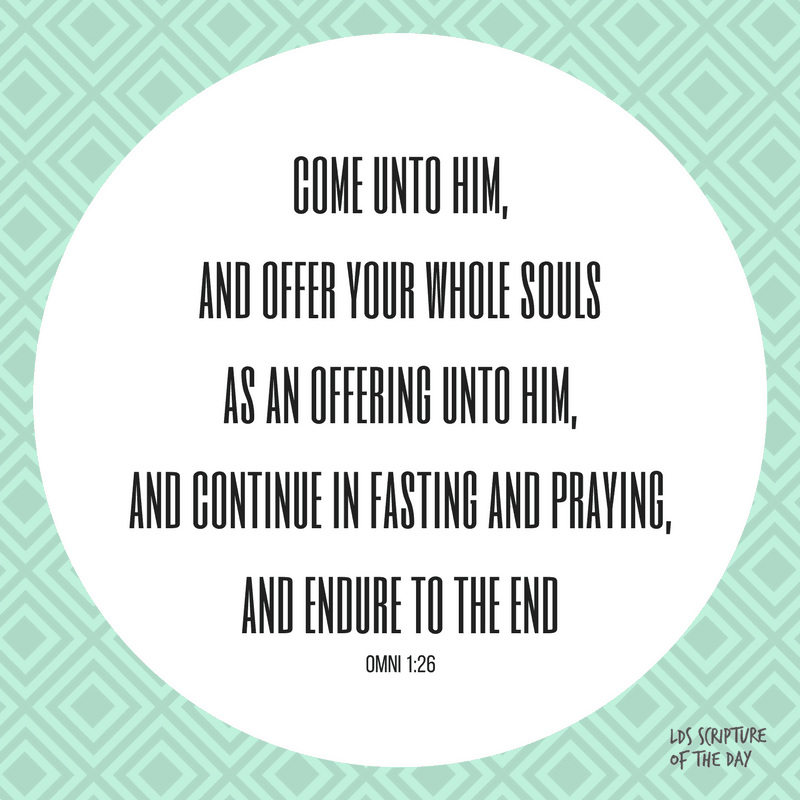 come unto him, and offer your whole souls as an offering unto him, and continue in fasting and praying,and endure to the end - Omni 1:26
