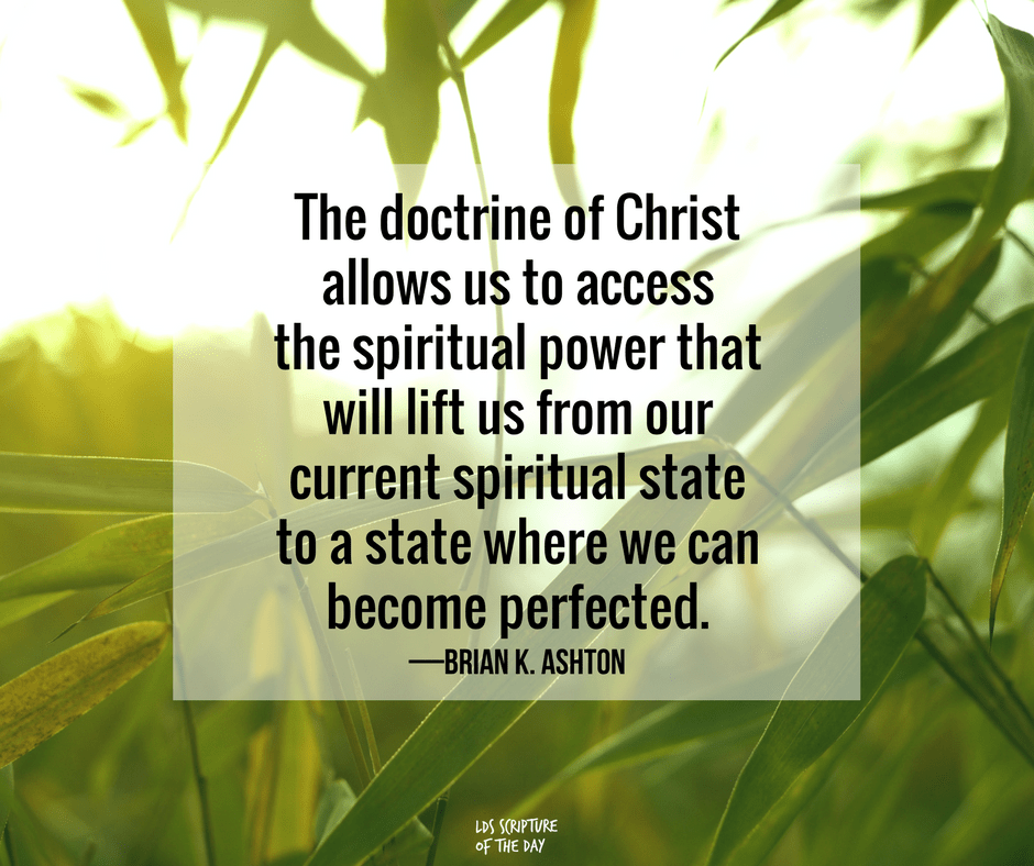 The doctrine of Christ allows us to access the spiritual power that will lift us from our current spiritual state to a state where we can become perfected. —Brian K. Ashton