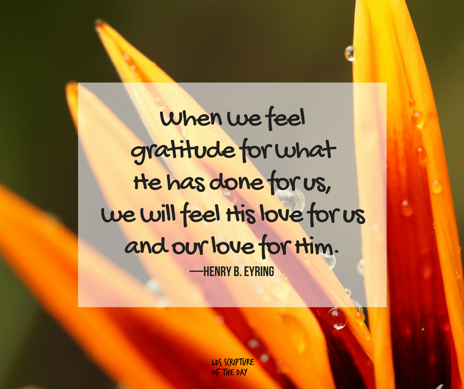 When we feel gratitude for what He has done for us, we will feel His love for us and our love for Him.—Henry B. Eyring