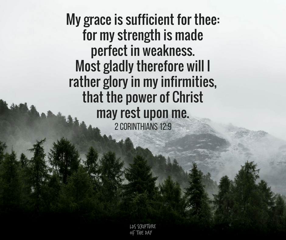 My grace is sufficient for thee: for my strength is made perfect in weakness. Most gladly therefore will I rather glory in my infirmities, that the power of Christ may rest upon me. 2 Corinthians 12:9