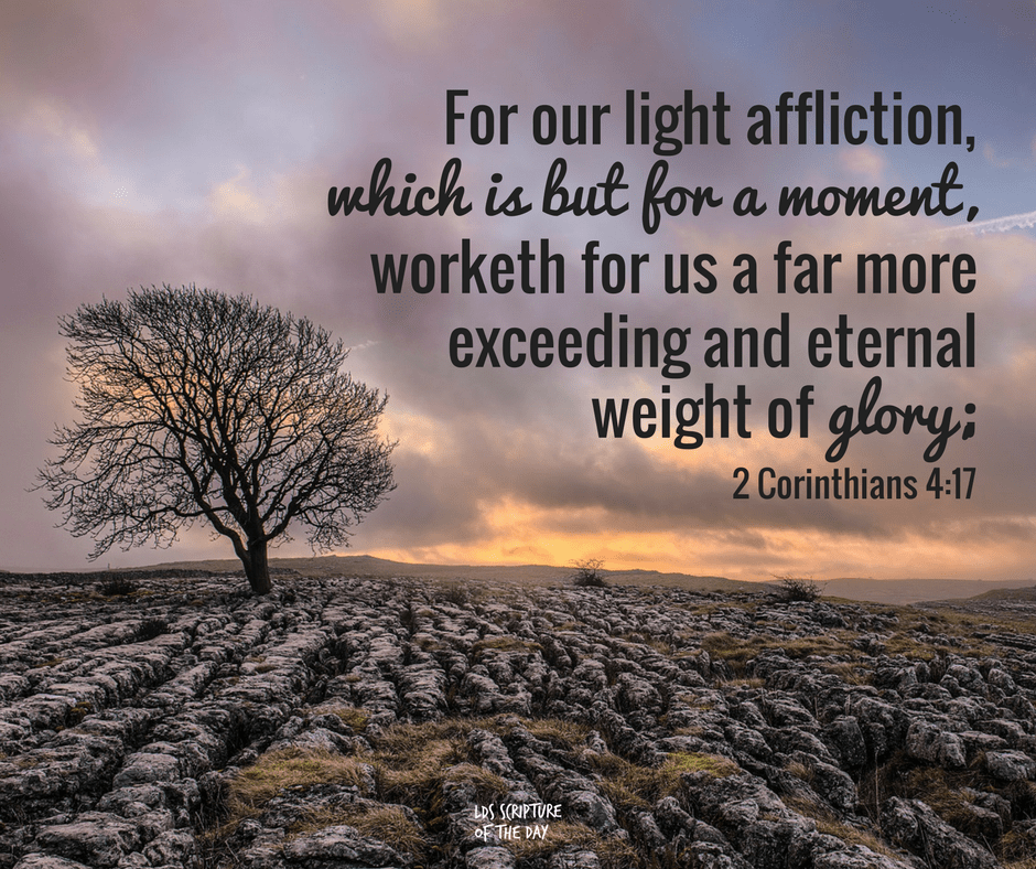 For our light affliction, which is but for a moment, worketh for us a far more exceeding and eternal weight of glory; 2 Corinthians 4:17