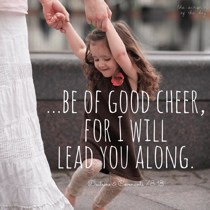 …be of good cheer, for I will lead you along. Doctrine & Covenants 78:18