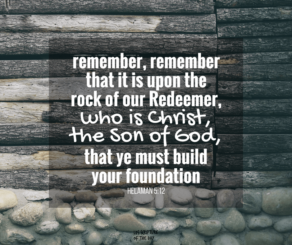 Remember, remember that it is upon the rock of our Redeemer, who is Christ, the Son of God, that ye must build your foundation. Helaman 5:12