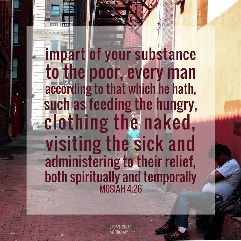 impart of your substance to the poor, every man according to that which he hath, such as feeding the hungry, clothing the naked, visiting the sick and administering to their relief, both spiritually and temporally - Mosiah 4:26