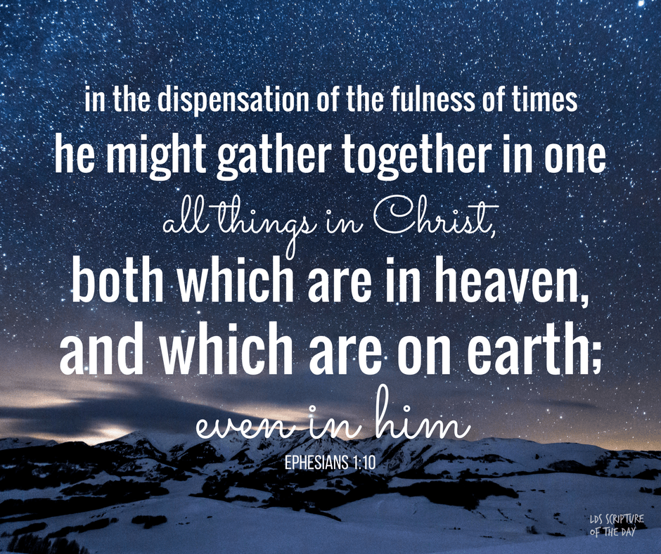 in the dispensation of the fulness of times he might gather together in one all things in Christ, both which are in heaven, and which are on earth; even in him: Ephesians 1:10
