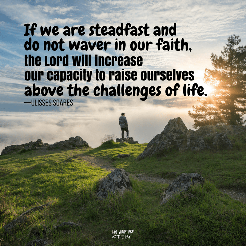 If we are steadfast and do not waver in our faith, the Lord will increase our capacity to raise ourselves above the challenges of life—Ulisses Soares