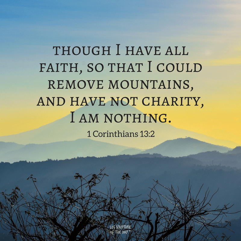 though I have all faith, so that I could remove mountains, and have not charity, I am nothing. 1 Corinthians 13:2