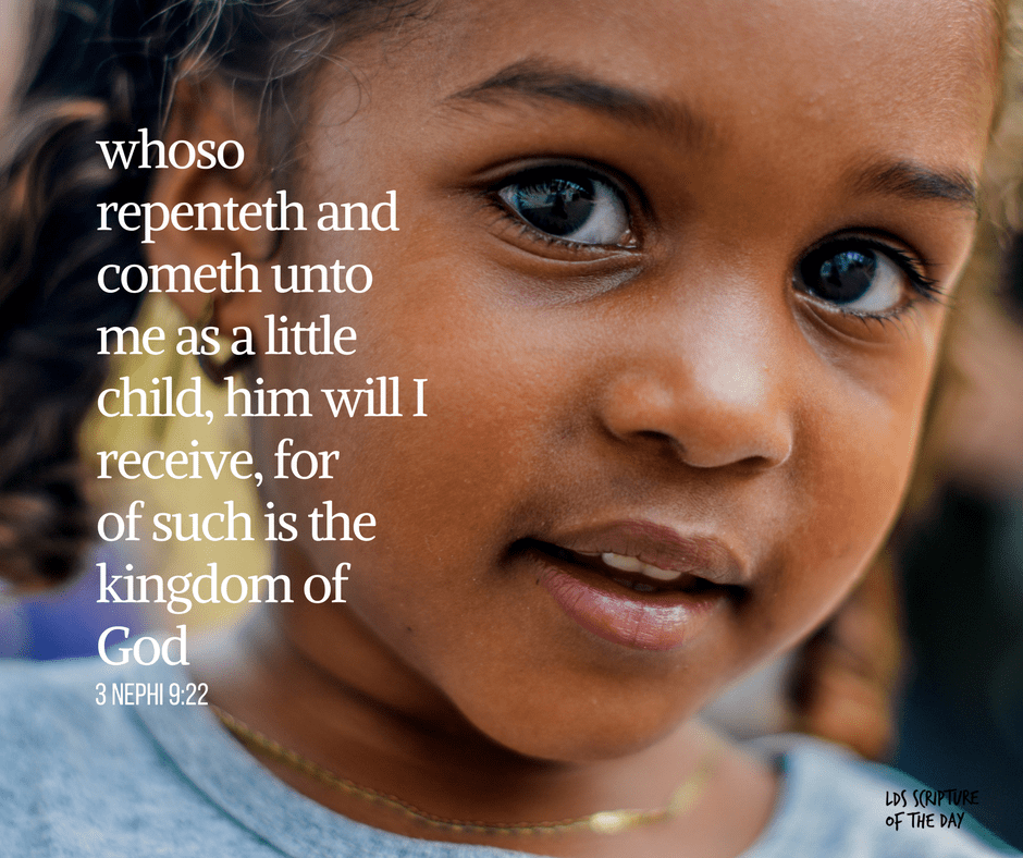 whoso repenteth and cometh unto me as a little child, him will I receive, for of such is the kingdom of God - 3 Nephi 9:22