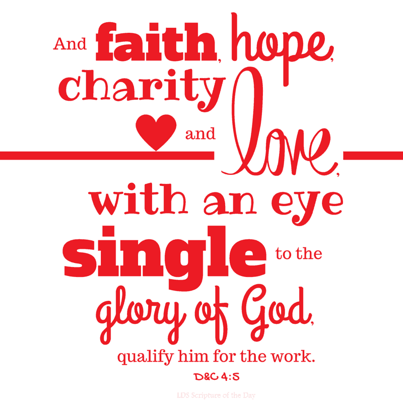 And faith, hope, charity and love, with an eye single to the glory of God, qualify him for the work. Doctrine & Covenants 4:5