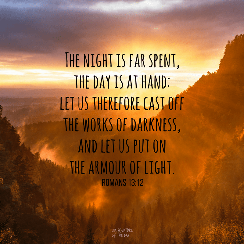 The night is far spent, the day is at hand: let us therefore cast off the works of darkness, and let us put on the armour of light. Romans 13:12