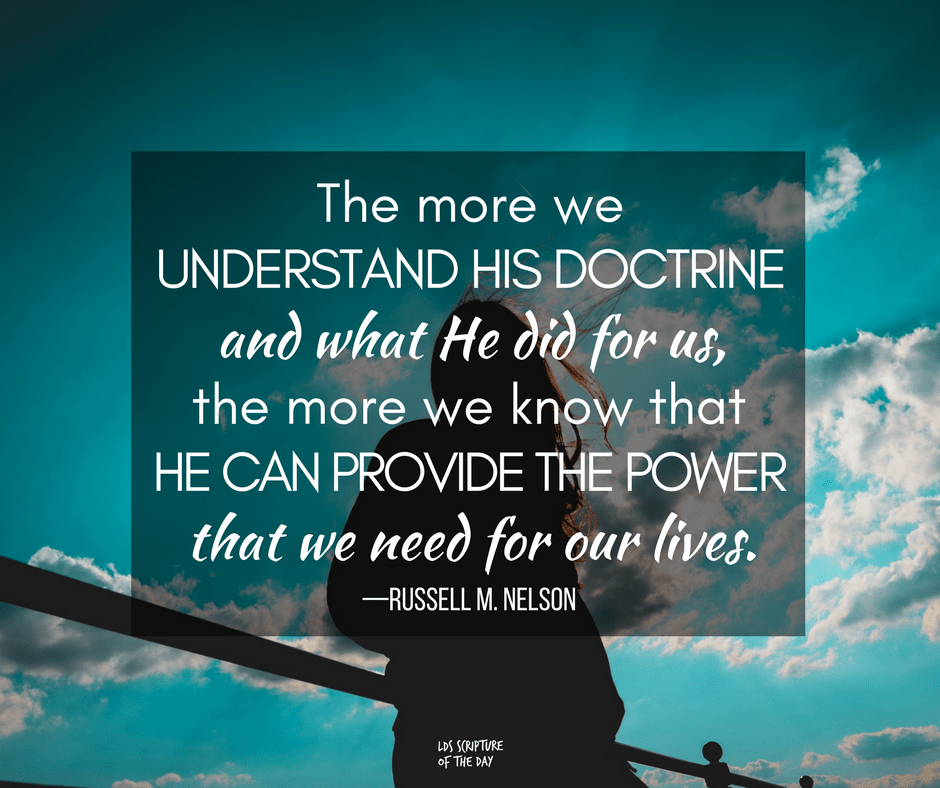 The more we understand His doctrine and what He did for us, the more we know that He can provide the power that we need for our lives.—Russell M. Nelson