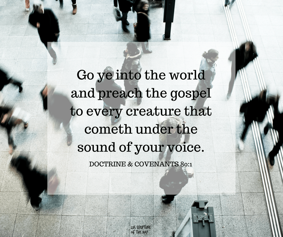 Go ye into the world and preach the gospel to every creature that cometh under the sound of your voice. Doctrine & Covenants 80:1