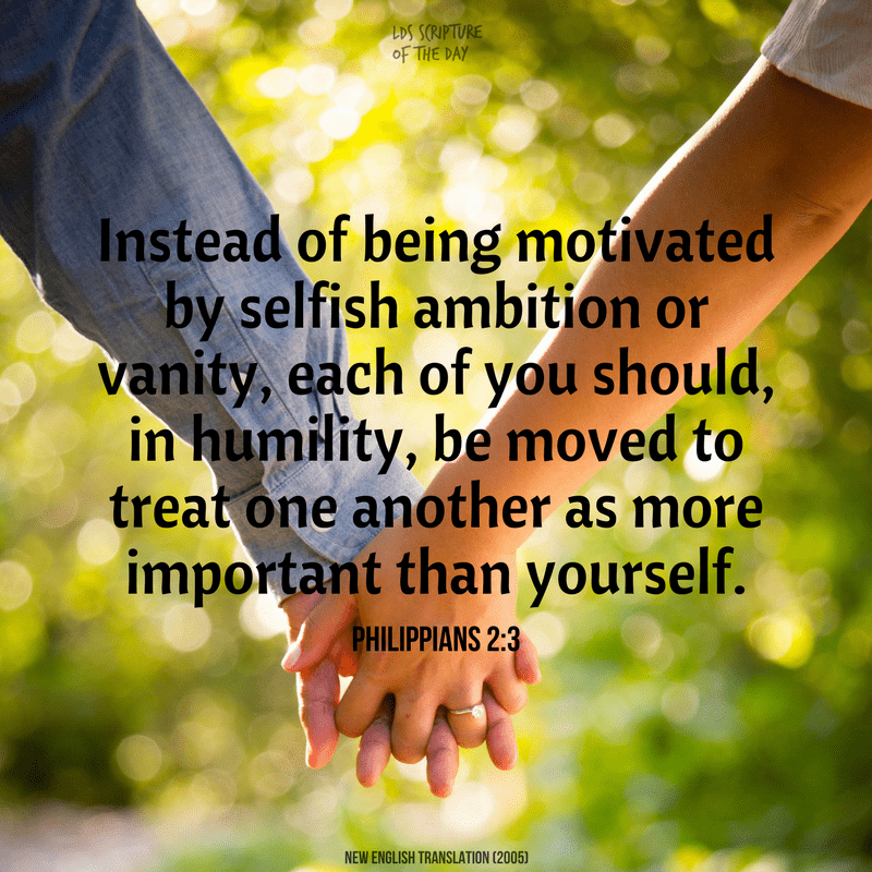 Instead of being motivated by selfish ambition or vanity, each of you should, in humility, be moved to treat one another as more important than yourself. Philippians 2:3, New English Translation (2005)