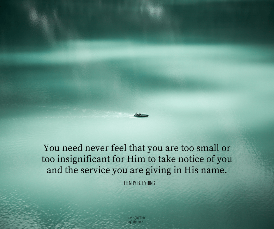 You need never feel that you are too small or too insignificant for Him to take notice of you and the service you are giving in His name. —Henry B. Eyring