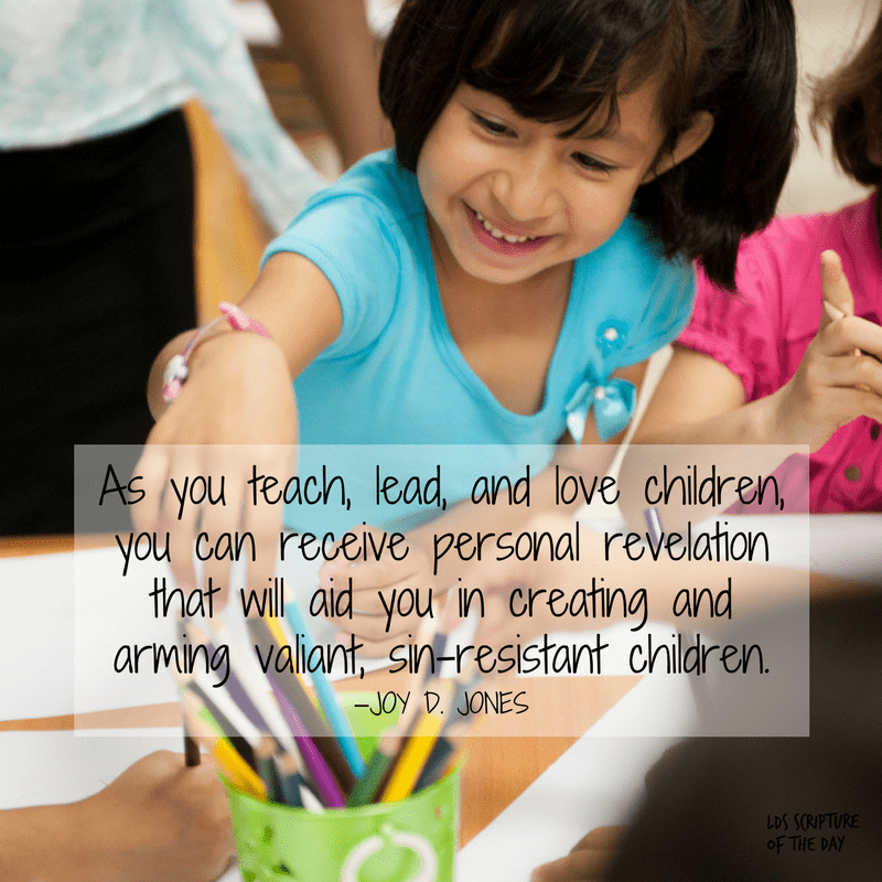 As you teach, lead, and love children, you can receive personal revelation that will aid you in creating and arming valiant, sin-resistant children. —Joy D. Jones