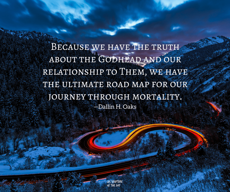 Because we have the truth about the Godhead and our relationship to Them, we have the ultimate road map for our journey through mortality. —Dallin H. Oaks