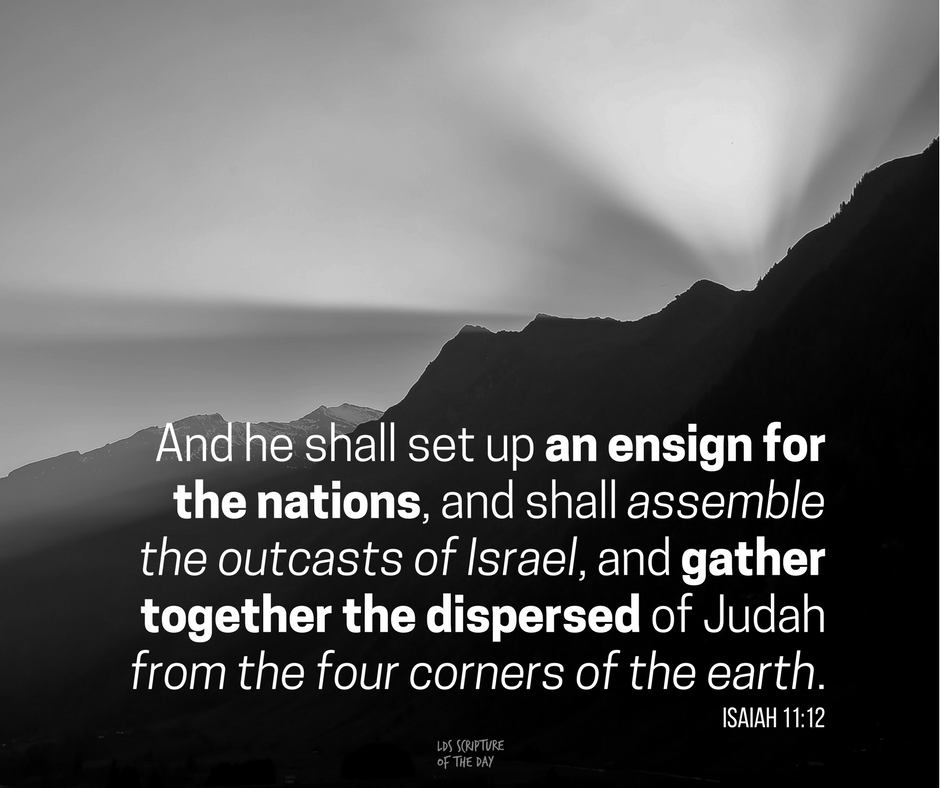 And he shall set up an ensign for the nations, and shall assemble the outcasts of Israel, and gather together the dispersed of Judah from the four corners of the earth. Isaiah 11:12