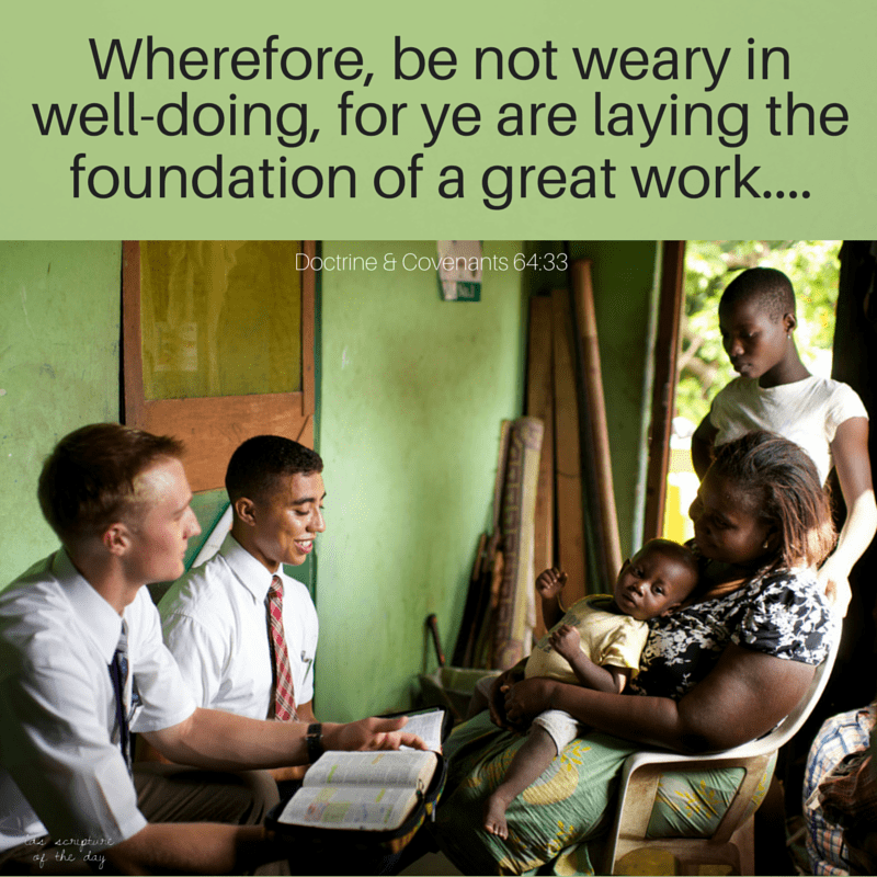 Wherefore, be not weary in well-doing, for ye are laying the foundation of a great work.… Doctrine & Covenants 64:33
