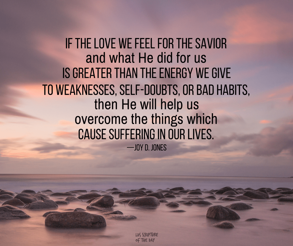 If the love we feel for the Savior and what He did for us is greater than the energy we give to weaknesses, self-doubts, or bad habits, then He will help us overcome the things which cause suffering in our lives. —Joy D. Jones