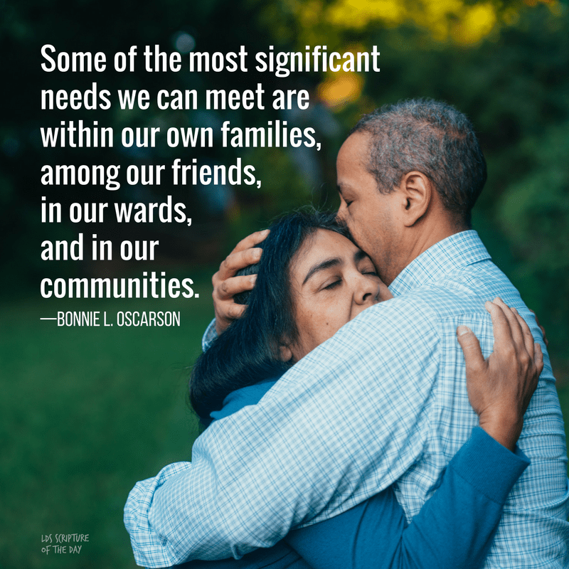 Some of the most significant needs we can meet are within our own families, among our friends, in our wards, and in our communities. —Bonnie L. Oscarson