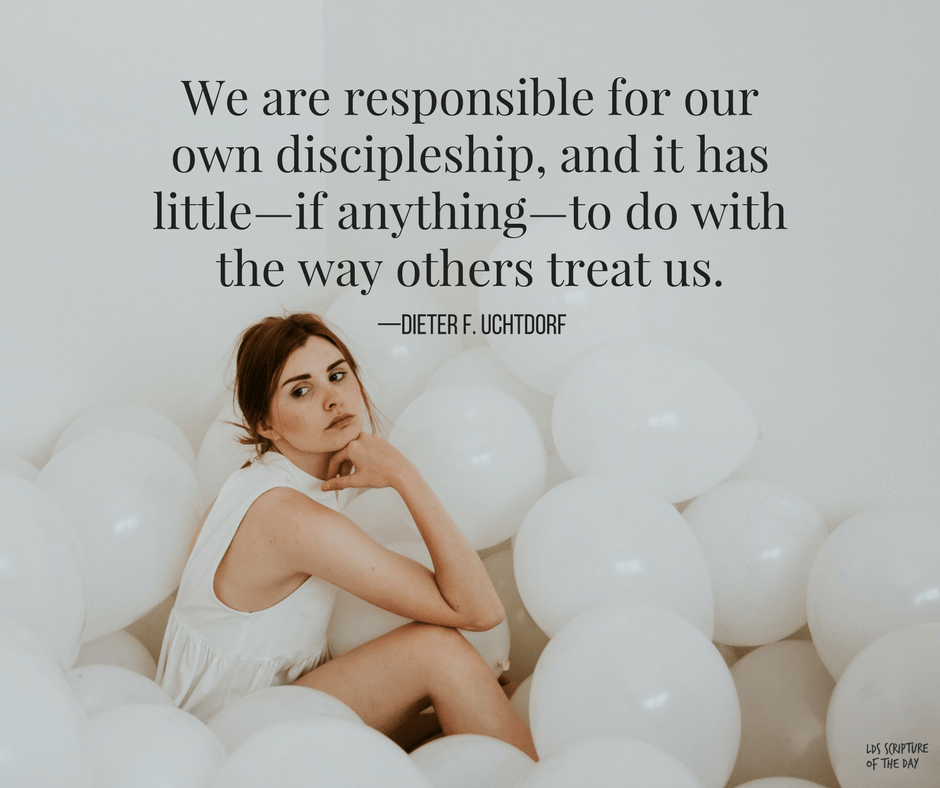 We are responsible for our own discipleship, and it has little—if anything—to do with the way others treat us. —Dieter F. Uchtdorf