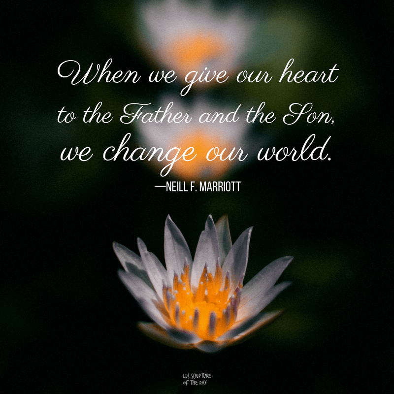 When we give our heart to the Father and the Son, we change our world.—Neill F. Marriott