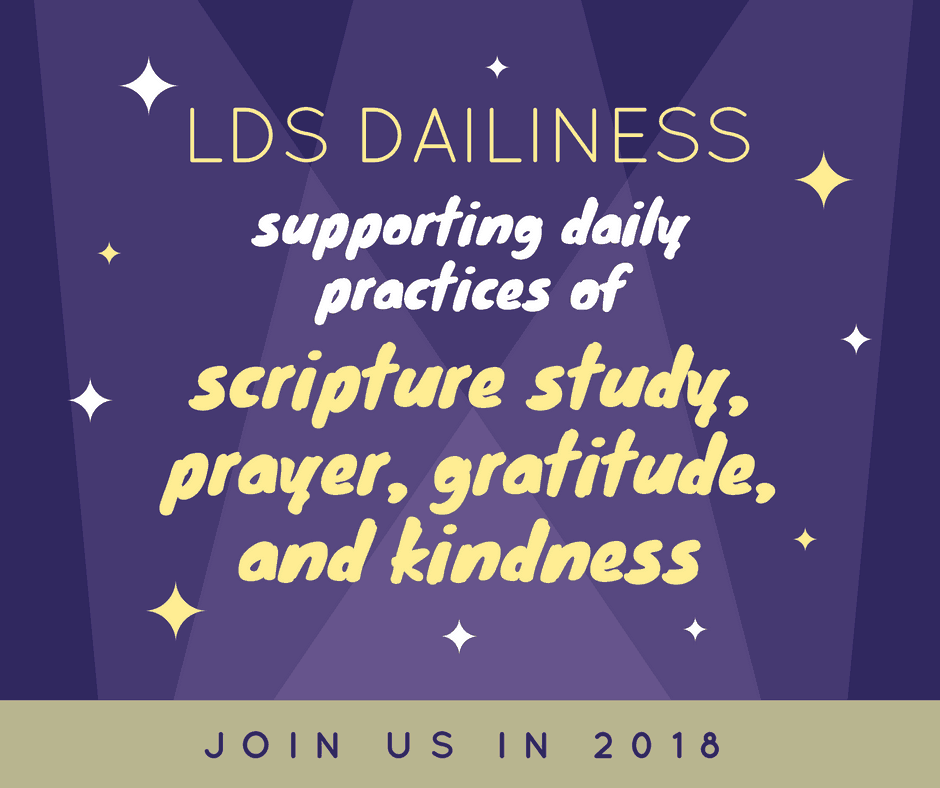 LDS Dailiness—supporting daily practices of scripture study, prayer, gratitude, and kindness. JOin us in 2018.