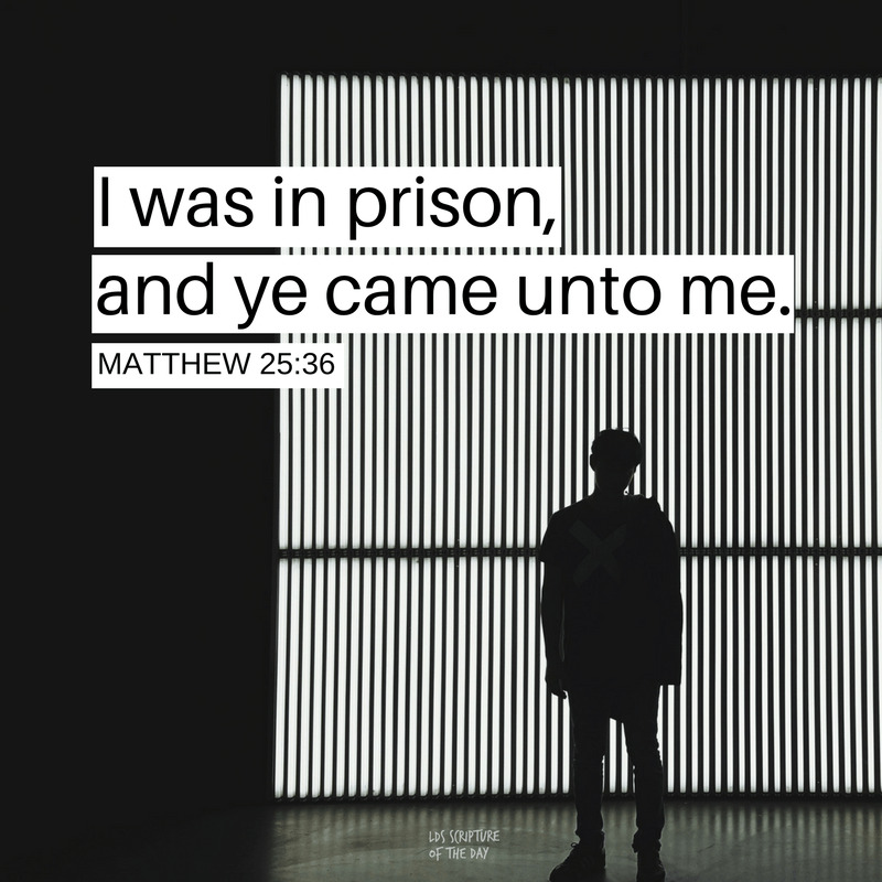 I was in prison, and ye came unto me. Matthew 25:36