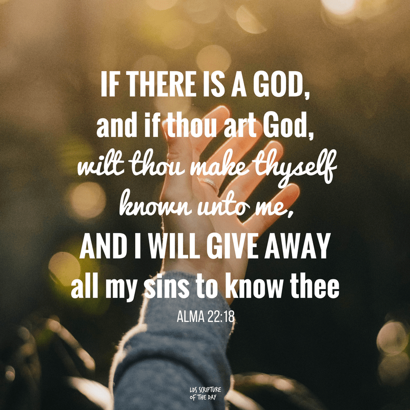 O God, Aaron hath told me that there is a God; and if there is a God, and if thou art God, wilt thou make thyself known unto me, and I will give away all my sins to know thee, and that I may be raised from the dead, and be saved at the last day. And now when the king had said these words, he was struck as if he were dead. Alma 22:18