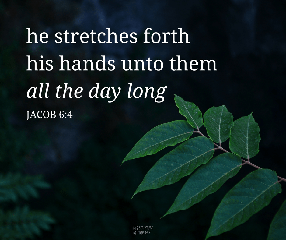 ...he stretches forth his hands unto them all the day long;... Jacob 6:4